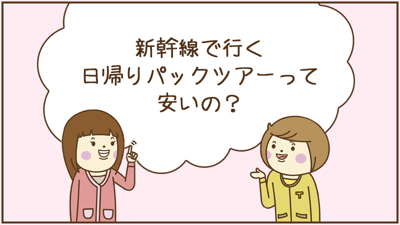 新幹線で行く日帰りパックツアーって安いの?